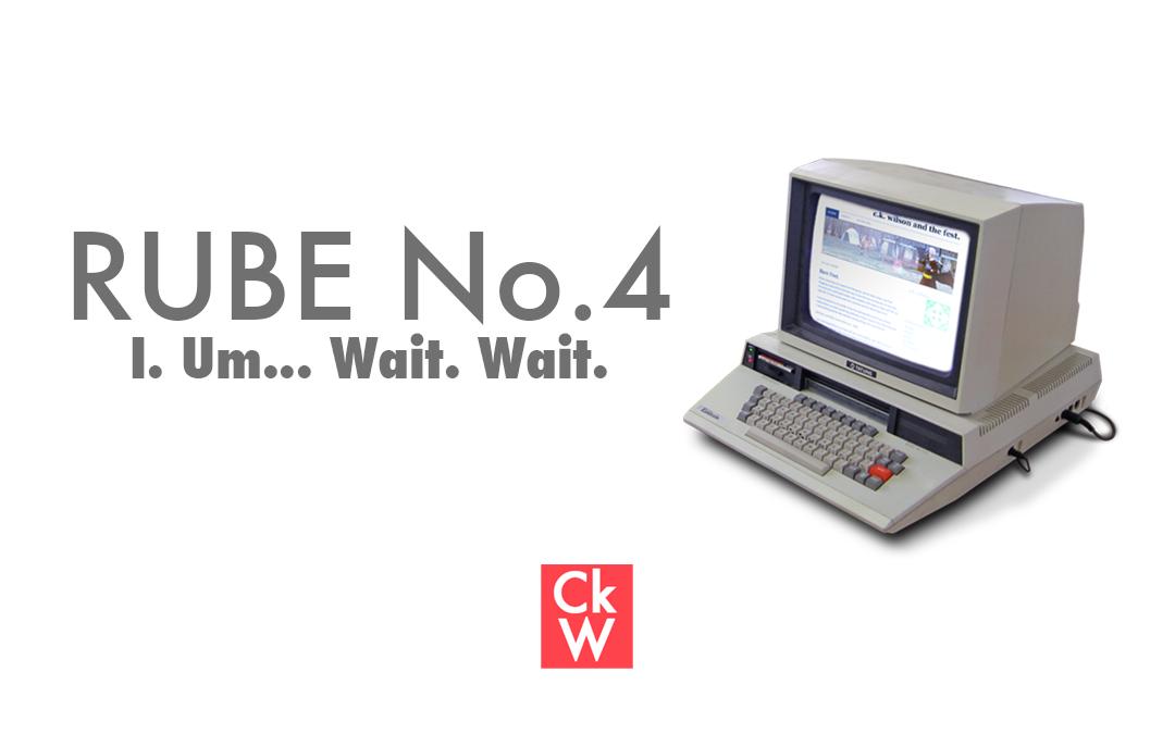 RUBE #4 – I. Um… Wait. Wait.