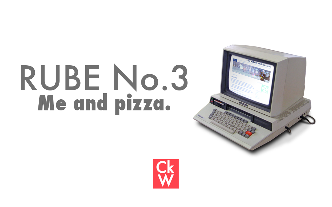 RUBE #3 – Me and pizza.
