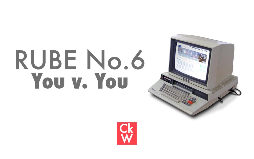 RUBE #6 – You v. You